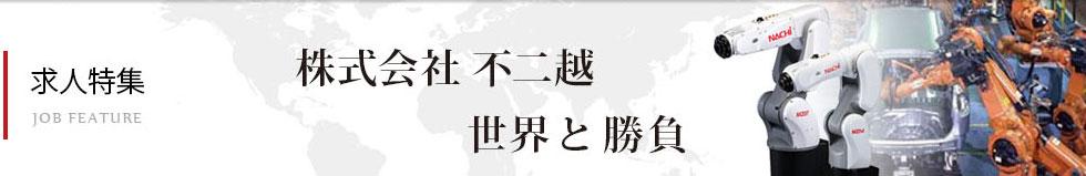 求人特集(株式会社 不二越) JOB FEATURE